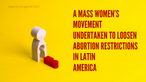 A mass Women's movement undertaken to loosen abortion restrictions in Latin America